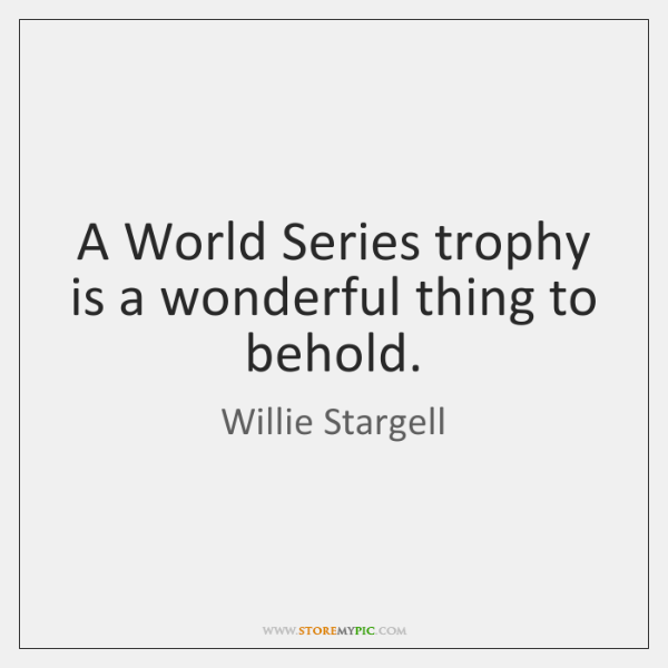 A World Series trophy is a wonderful thing to behold.