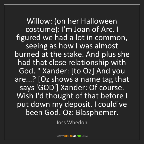 Joss Whedon: Willow: (on her Halloween costume): I'm Joan of Arc....
