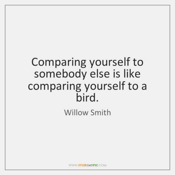 Comparing yourself to somebody else is like comparing yourself to a bird.