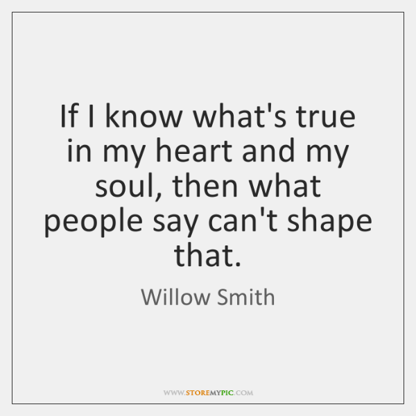 If I know what's true in my heart and my soul, then ...