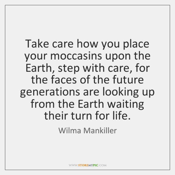 Take care how you place your moccasins upon the Earth, step with ...