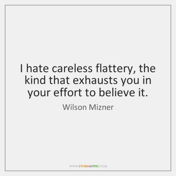I hate careless flattery, the kind that exhausts you in your effort ...