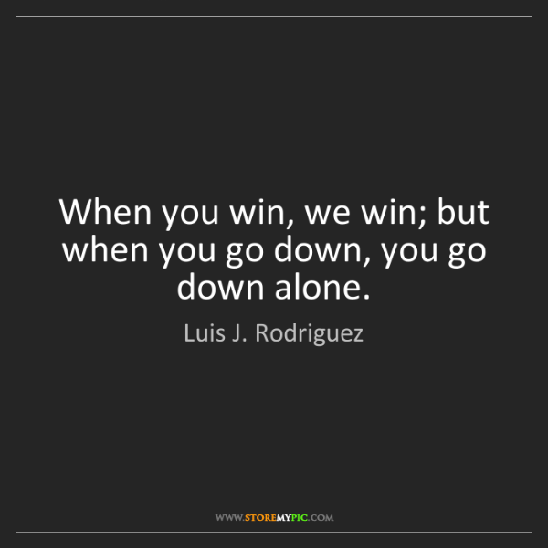 Luis J. Rodriguez: When you win, we win; but when you go down, you go down...