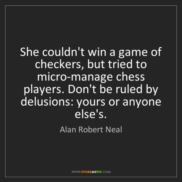 Alan Robert Neal: She couldn't win a game of checkers, but tried to micro-manage...