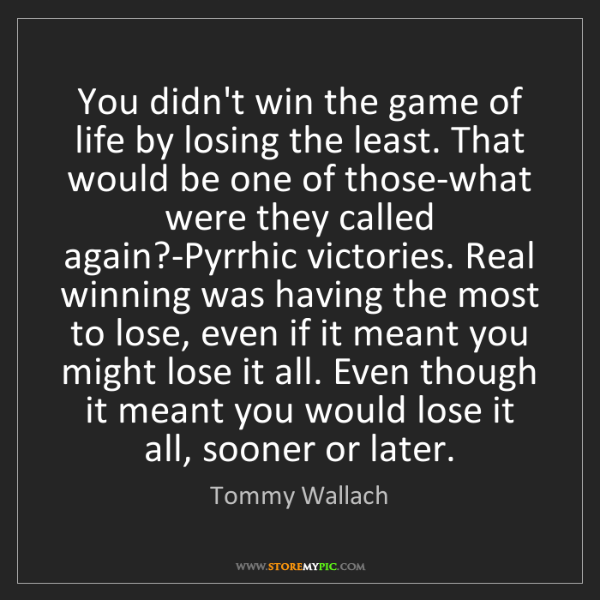 Tommy Wallach: You didn't win the game of life by losing the least....