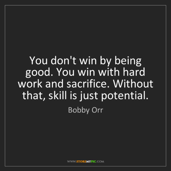 Bobby Orr: You don't win by being good. You win with hard work and...