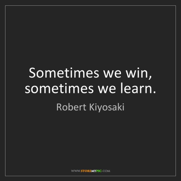 Robert Kiyosaki: Sometimes we win, sometimes we learn.