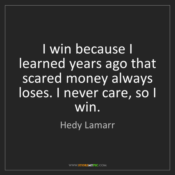 Hedy Lamarr: I win because I learned years ago that scared money always...