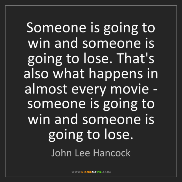 John Lee Hancock: Someone is going to win and someone is going to lose....