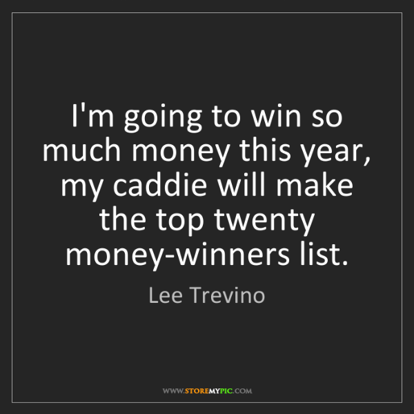 Lee Trevino: I'm going to win so much money this year, my caddie will...