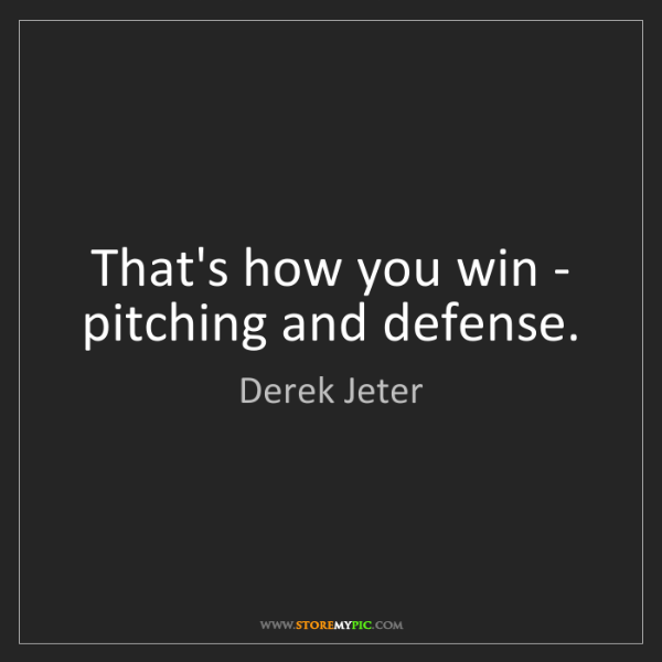 Derek Jeter: That's how you win - pitching and defense.