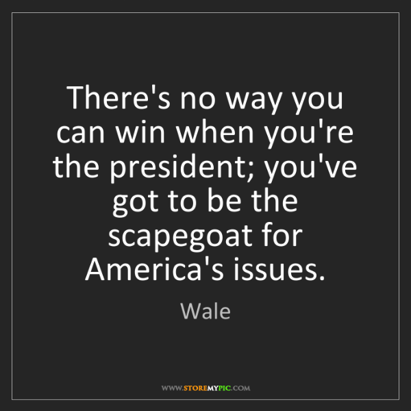Wale: There's no way you can win when you're the president;...