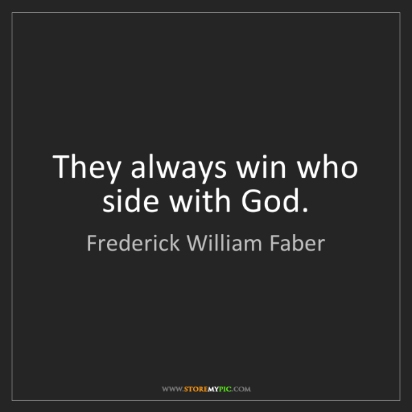 Frederick William Faber: They always win who side with God.