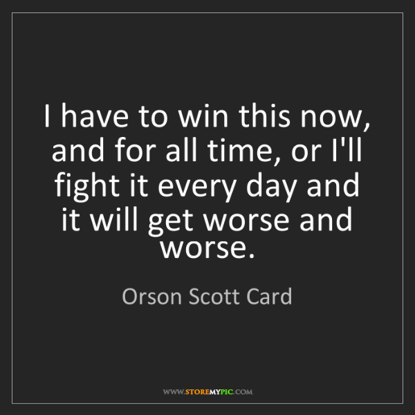 Orson Scott Card: I have to win this now, and for all time, or I'll fight...