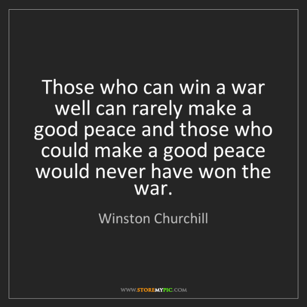 Winston Churchill: Those who can win a war well can rarely make a good peace...