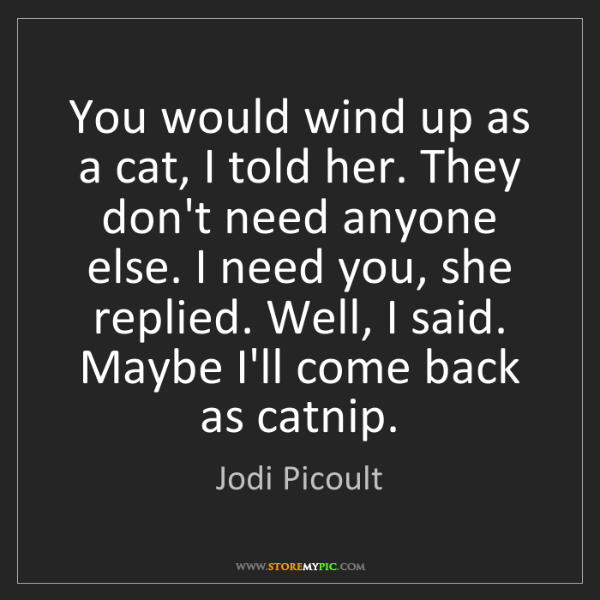Jodi Picoult: You would wind up as a cat, I told her. They don't need...