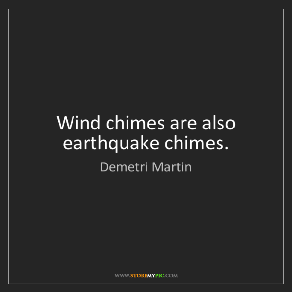 Demetri Martin: Wind chimes are also earthquake chimes.