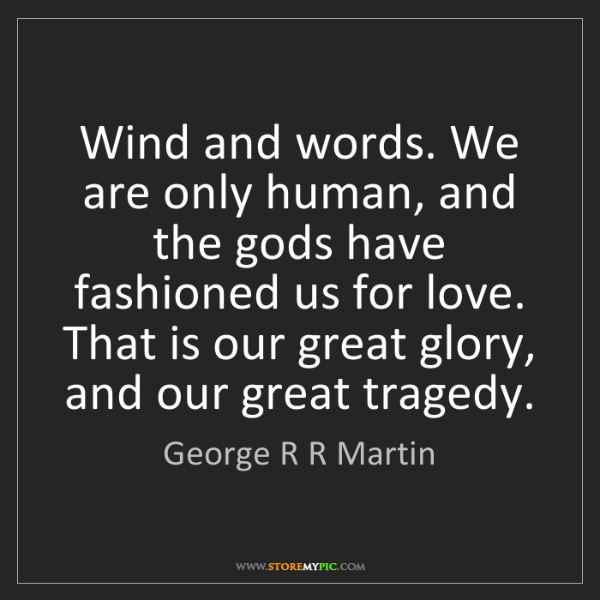 George R R Martin: Wind and words. We are only human, and the gods have...