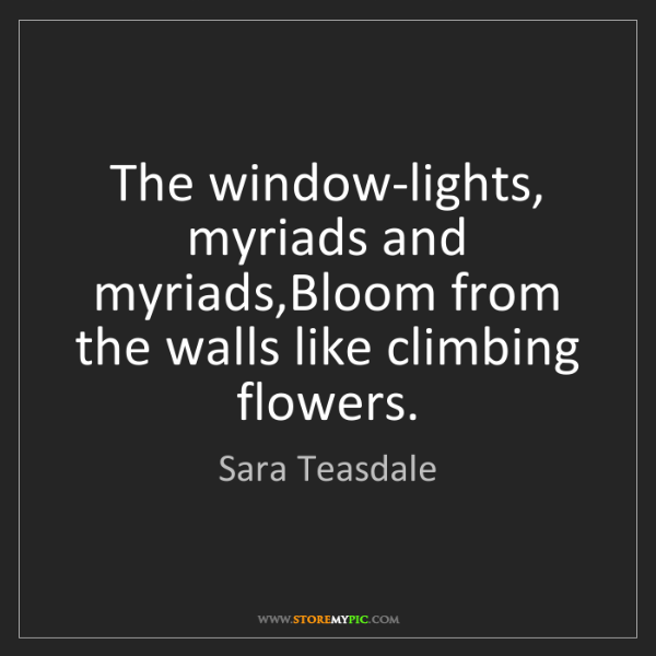 Sara Teasdale: The window-lights, myriads and myriads,Bloom from the...