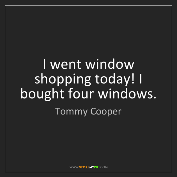 Tommy Cooper: I went window shopping today! I bought four windows.