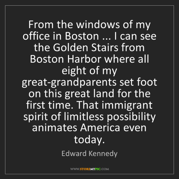 Edward Kennedy: From the windows of my office in Boston ... I can see...