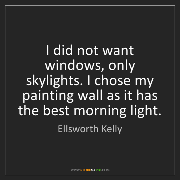 Ellsworth Kelly: I did not want windows, only skylights. I chose my painting...