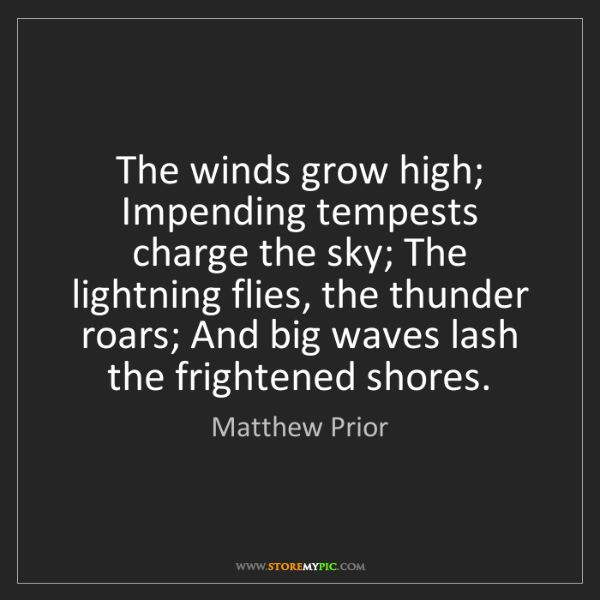 Matthew Prior: The winds grow high; Impending tempests charge the sky;...