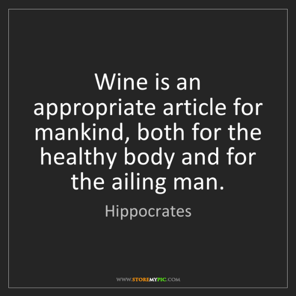 Hippocrates: Wine is an appropriate article for mankind, both for...