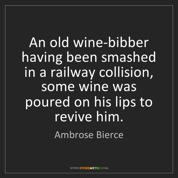 Ambrose Bierce: An old wine-bibber having been smashed in a railway collision,...