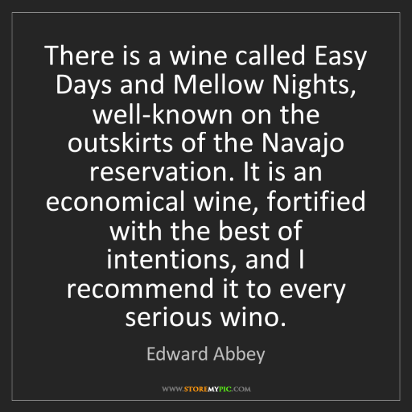 Edward Abbey: There is a wine called Easy Days and Mellow Nights, well-known...