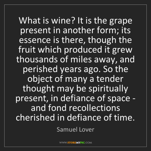 Samuel Lover: What is wine? It is the grape present in another form;...