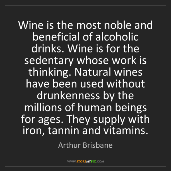 Arthur Brisbane: Wine is the most noble and beneficial of alcoholic drinks....