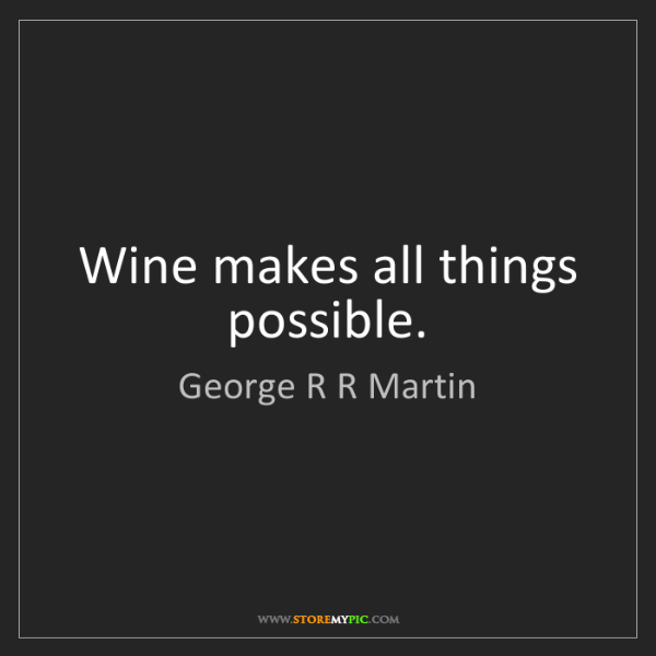 George R R Martin: Wine makes all things possible.