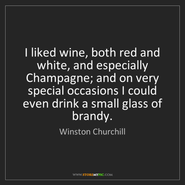 Winston Churchill: I liked wine, both red and white, and especially Champagne;...