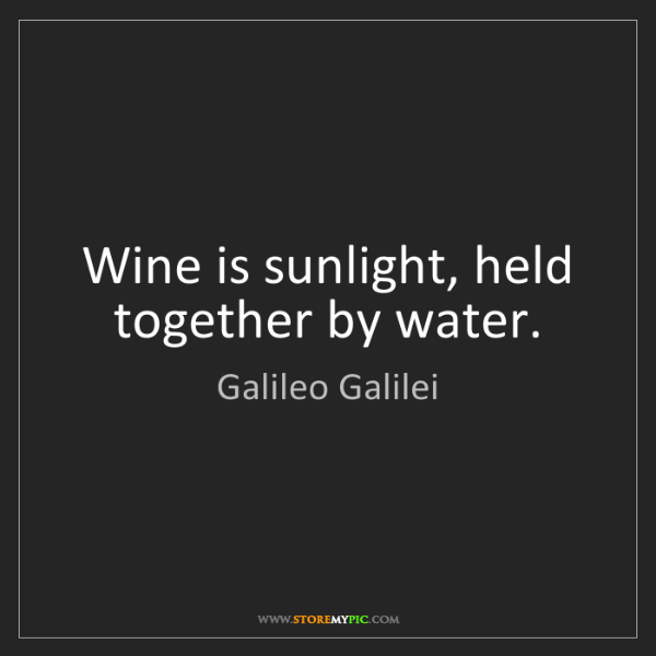 Galileo Galilei: Wine is sunlight, held together by water.