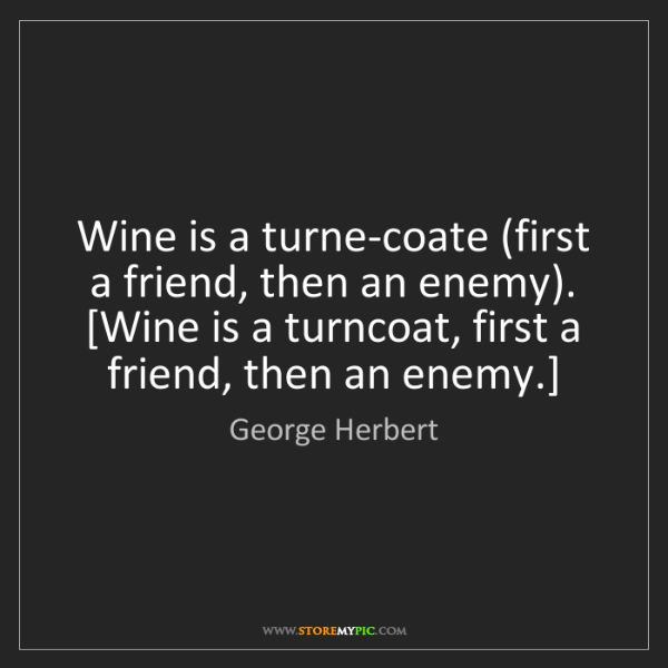 George Herbert: Wine is a turne-coate (first a friend, then an enemy)....