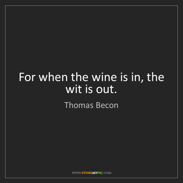 Thomas Becon: For when the wine is in, the wit is out.