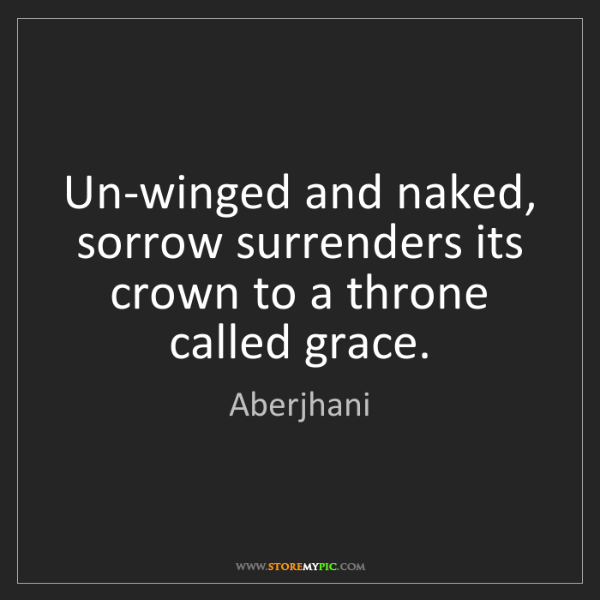 Aberjhani: Un-winged and naked, sorrow surrenders its crown to a...