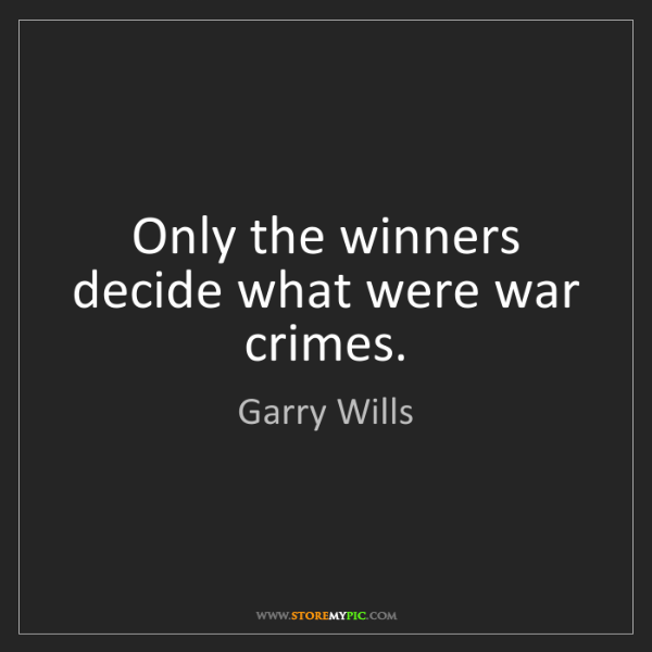 Garry Wills: Only the winners decide what were war crimes.