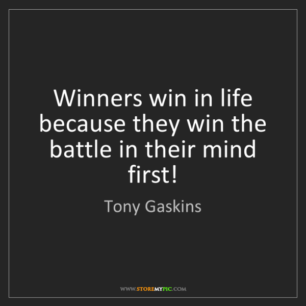 Tony Gaskins: Winners win in life because they win the battle in their...