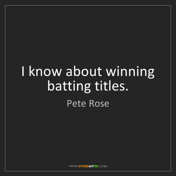 Pete Rose: I know about winning batting titles.