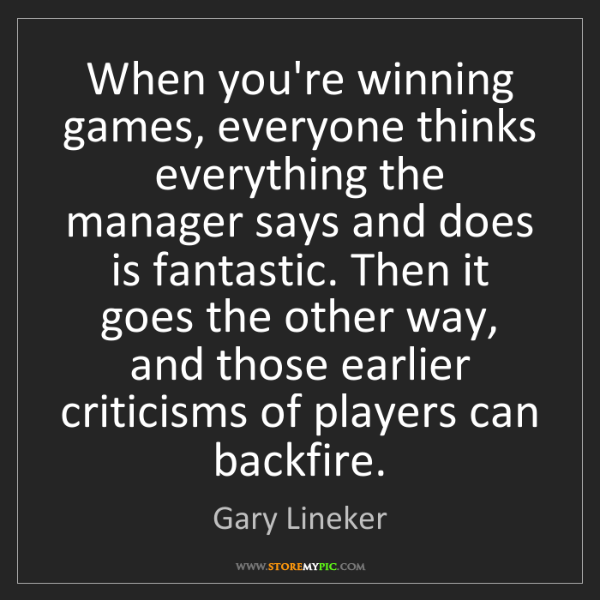 Gary Lineker: When you're winning games, everyone thinks everything...