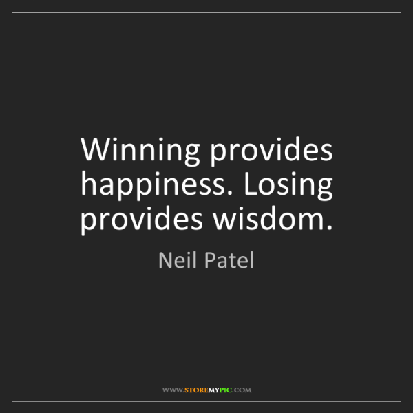 Neil Patel: Winning provides happiness. Losing provides wisdom.
