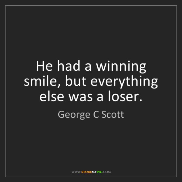 George C Scott: He had a winning smile, but everything else was a loser.