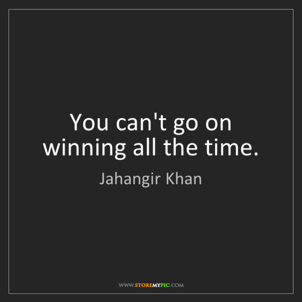Jahangir Khan: You can't go on winning all the time.