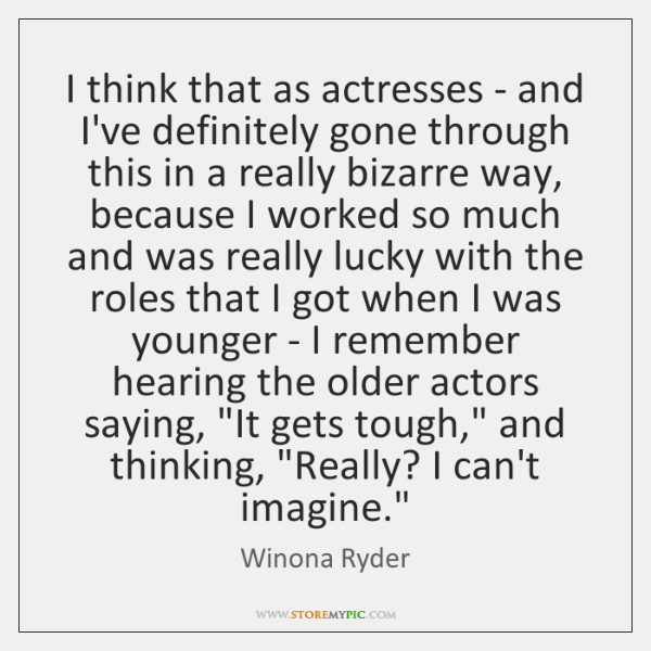 I think that as actresses - and I've definitely gone through this ...