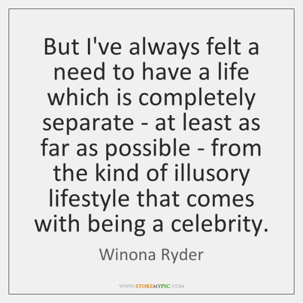 But I've always felt a need to have a life which is ...