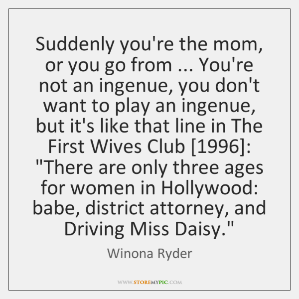Suddenly you're the mom, or you go from ... You're not an ingenue, ...