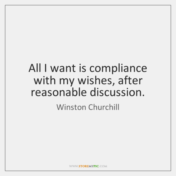 All I want is compliance with my wishes, after reasonable discussion.