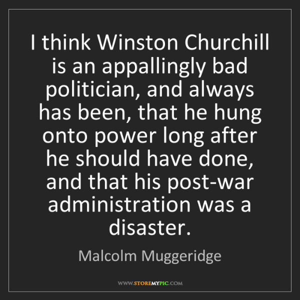 Malcolm Muggeridge: I think Winston Churchill is an appallingly bad politician,...